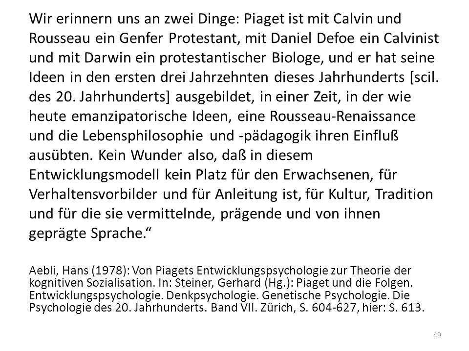 Wir erinnern uns an zwei Dinge: Piaget ist mit Calvin und Rousseau ein Genfer Protestant, mit Daniel Defoe ein Calvinist und mit Darwin ein protestantischer Biologe, und er hat seine Ideen in den ersten drei Jahrzehnten dieses Jahrhunderts [scil. des 20. Jahrhunderts] ausgebildet, in einer Zeit, in der wie heute emanzipatorische Ideen, eine Rousseau-Renaissance und die Lebensphilosophie und -pädagogik ihren Einfluß ausübten. Kein Wunder also, daß in diesem Entwicklungsmodell kein Platz für den Erwachsenen, für Verhaltensvorbilder und für Anleitung ist, für Kultur, Tradition und für die sie vermittelnde, prägende und von ihnen geprägte Sprache.